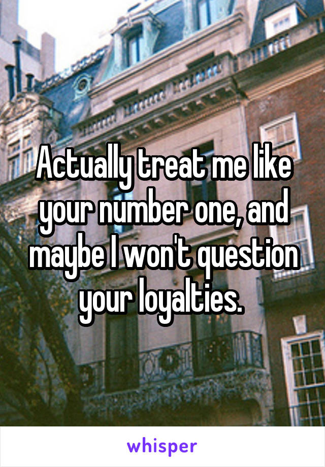 Actually treat me like your number one, and maybe I won't question your loyalties.