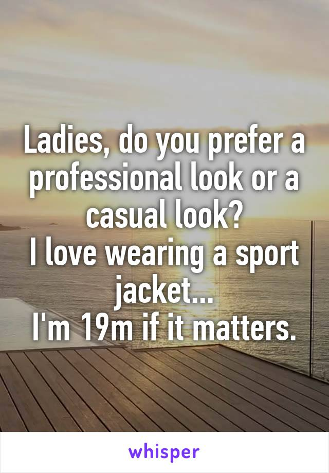 Ladies, do you prefer a professional look or a casual look? I love wearing a sport jacket... I'm 19m if it matters.