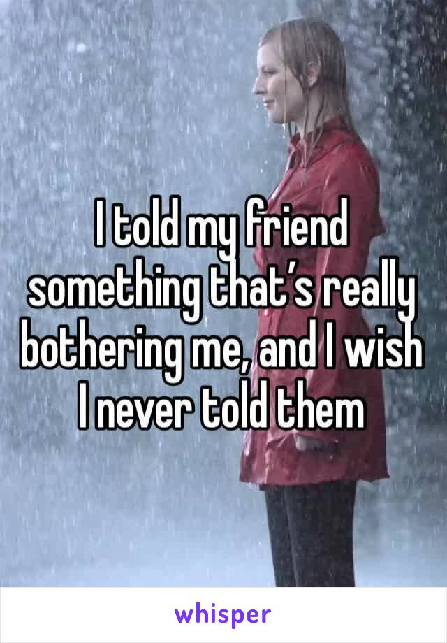 I told my friend something that's really bothering me, and I wish I never told them