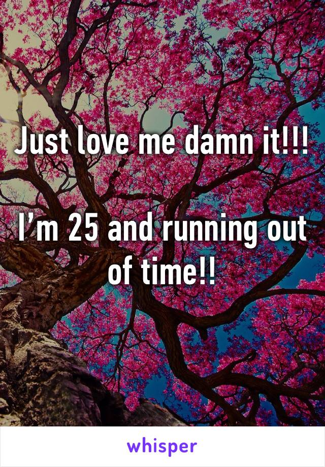 Just love me damn it!!!  I'm 25 and running out of time!!