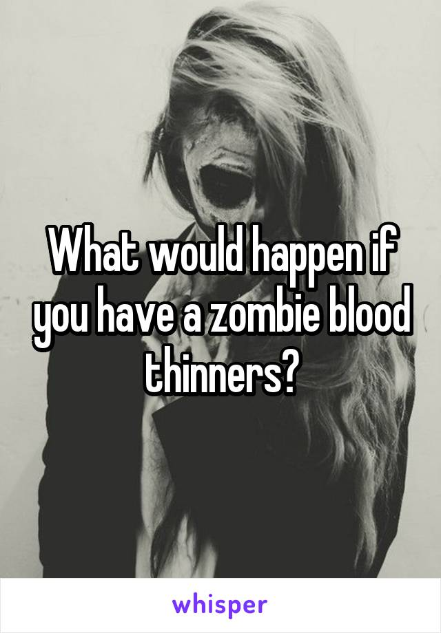 What would happen if you have a zombie blood thinners?