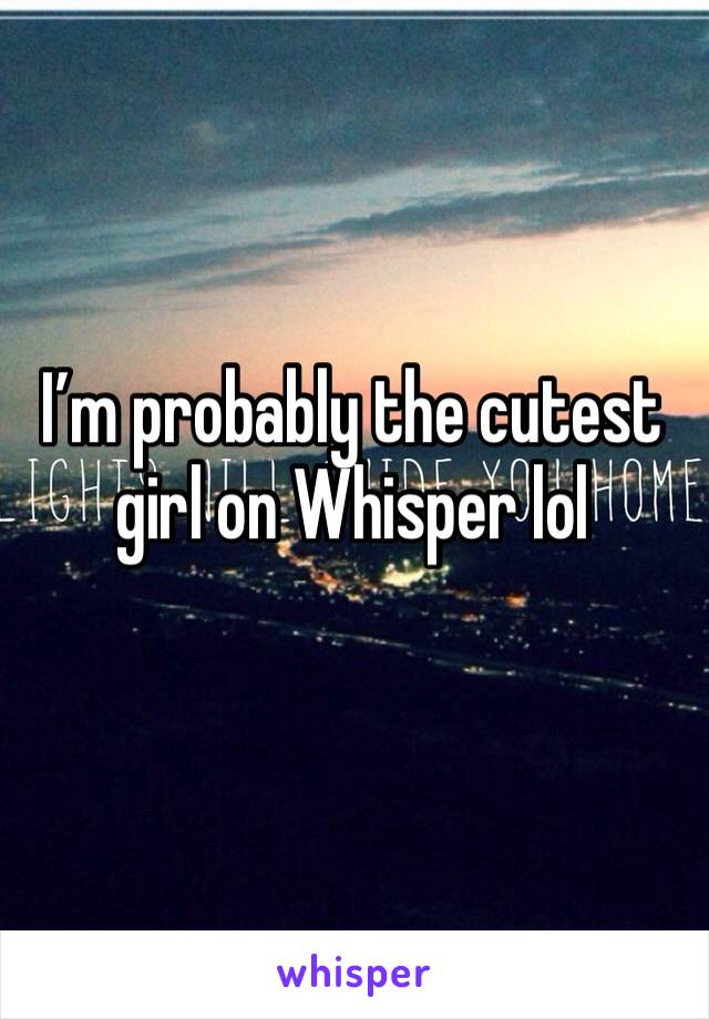 I'm probably the cutest girl on Whisper lol