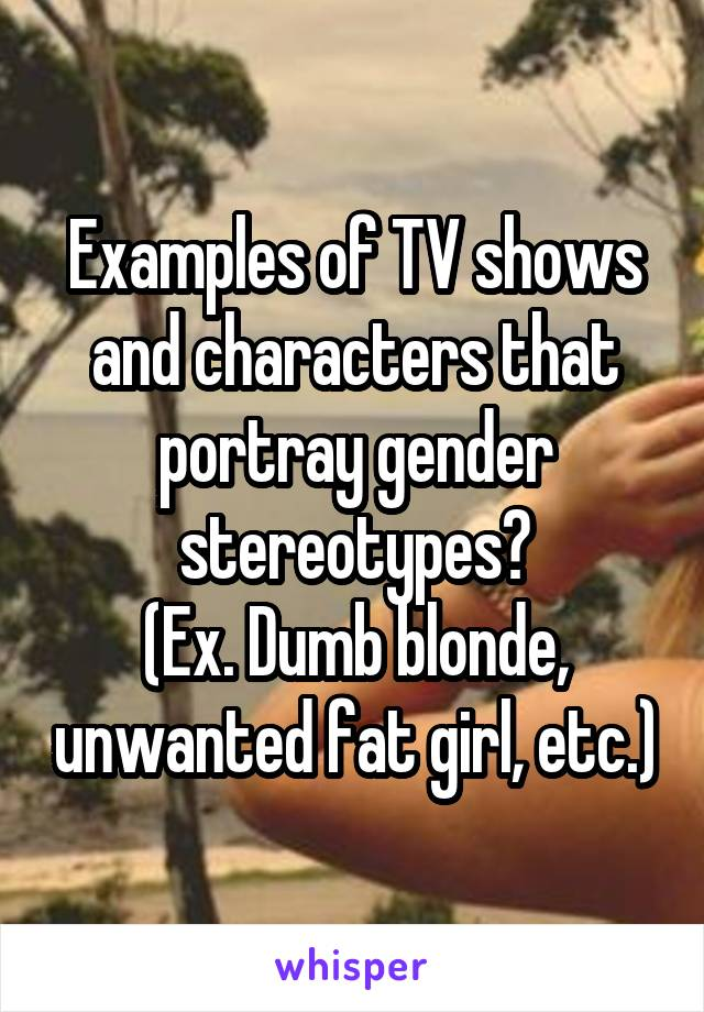 Examples of TV shows and characters that portray gender stereotypes? (Ex. Dumb blonde, unwanted fat girl, etc.)