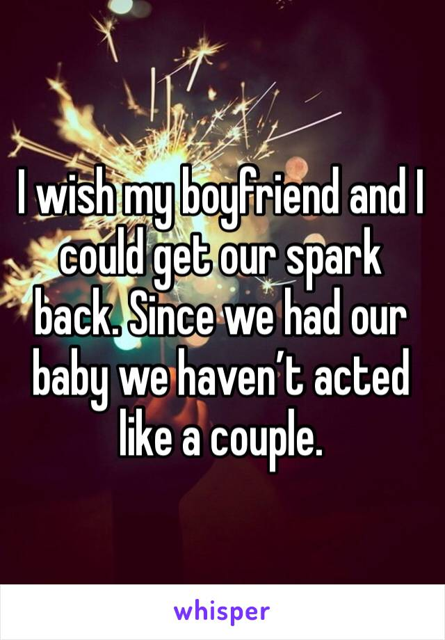 I wish my boyfriend and I could get our spark back. Since we had our baby we haven't acted like a couple.