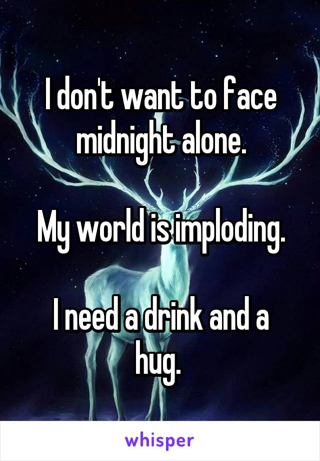 I don't want to face midnight alone.  My world is imploding.  I need a drink and a hug.