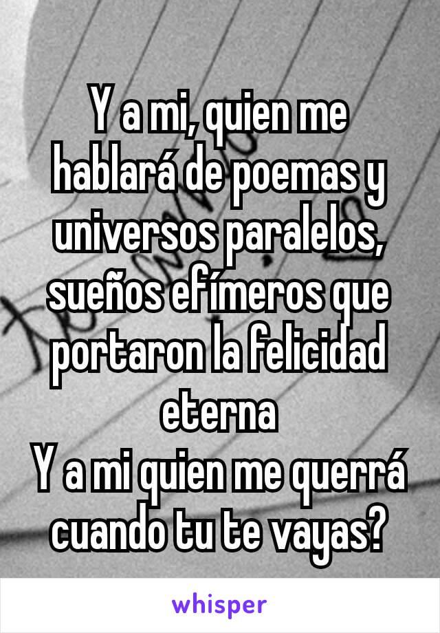 Y a mi, quien me hablará de poemas y universos paralelos, sueños efímeros que portaron la felicidad eterna Y a mi quien me querrá cuando tu te vayas?