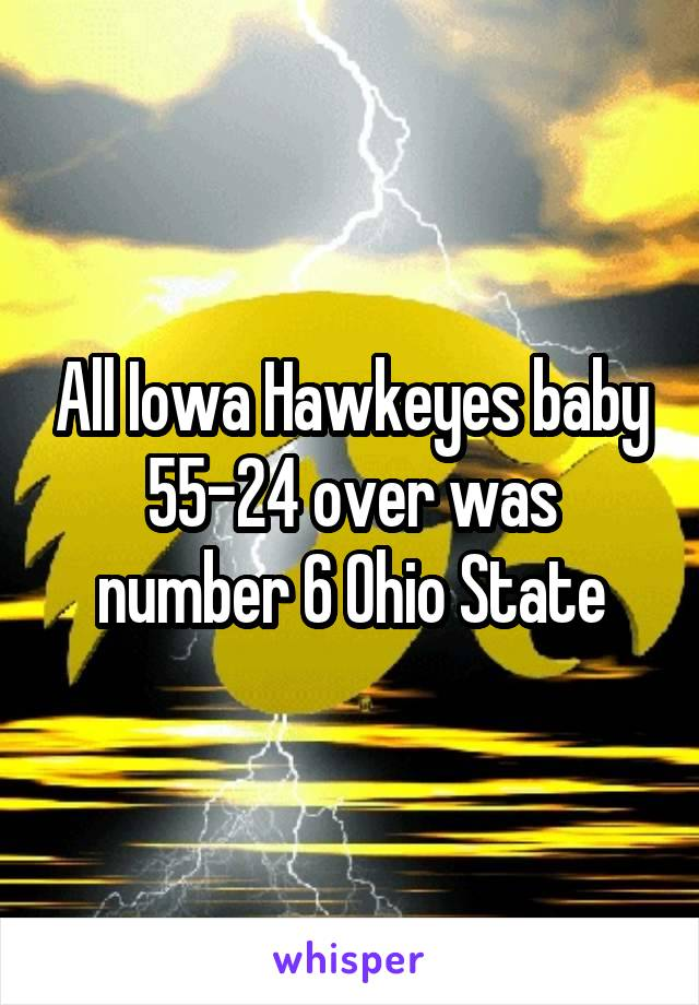 All Iowa Hawkeyes baby 55-24 over was number 6 Ohio State