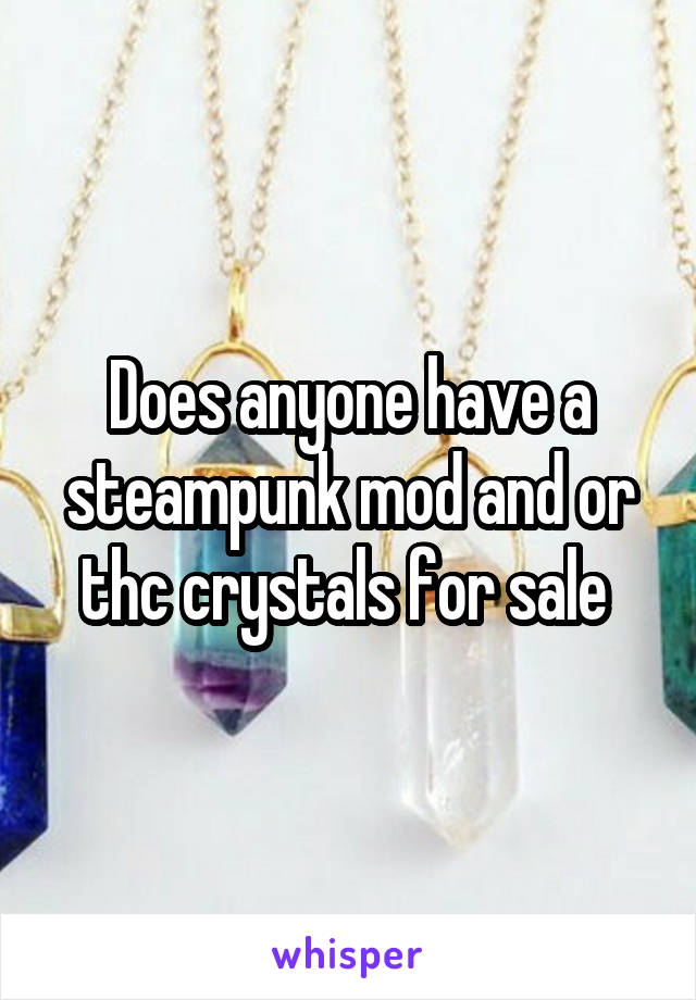 Does anyone have a steampunk mod and or thc crystals for sale