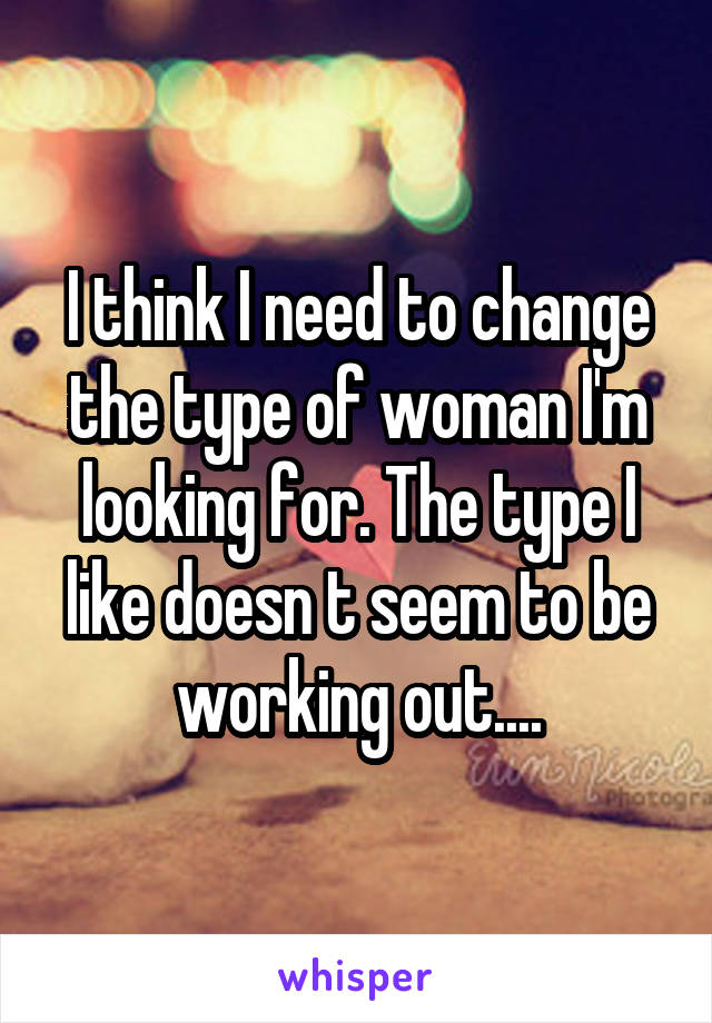 I think I need to change the type of woman I'm looking for. The type I like doesn t seem to be working out....