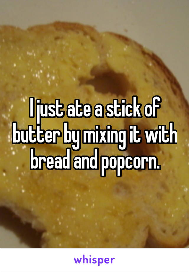 I just ate a stick of butter by mixing it with bread and popcorn.