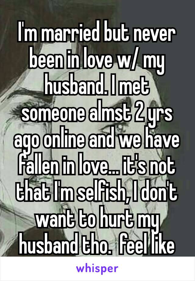 I'm married but never been in love w/ my husband. I met someone almst 2 yrs ago online and we have fallen in love... it's not that I'm selfish, I don't want to hurt my husband tho.  feel like shit😞