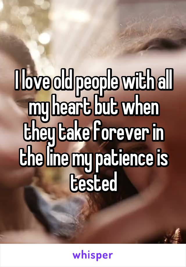 I love old people with all my heart but when they take forever in the line my patience is tested