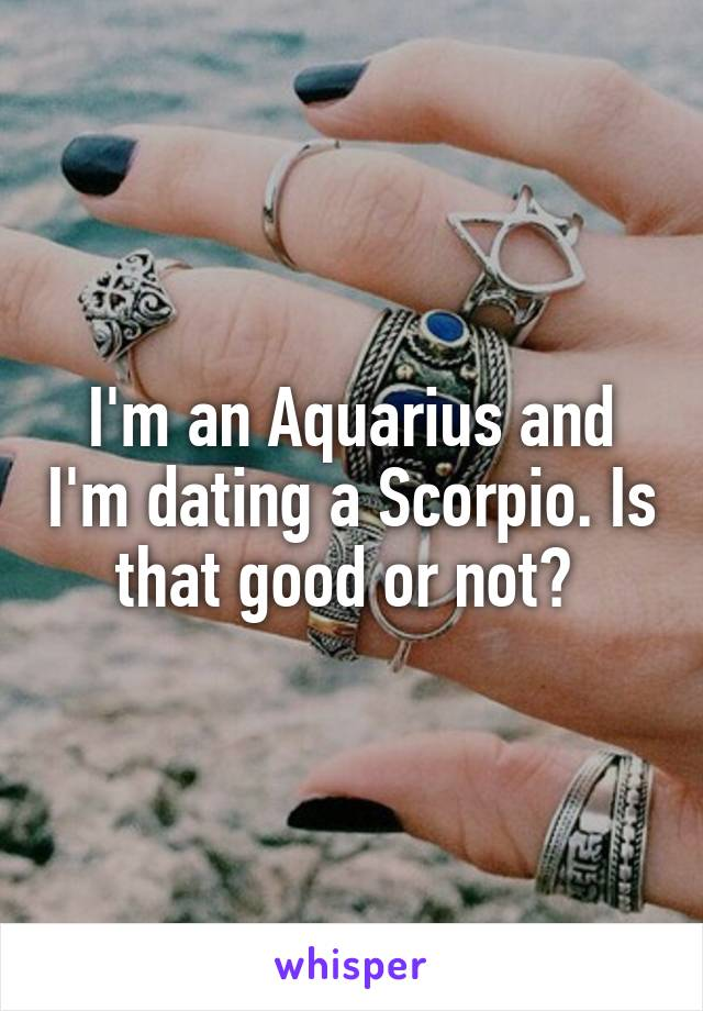 I'm an Aquarius and I'm dating a Scorpio. Is that good or not?