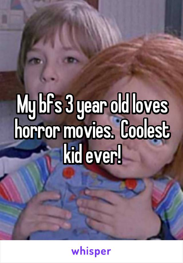 My bfs 3 year old loves horror movies.  Coolest kid ever!