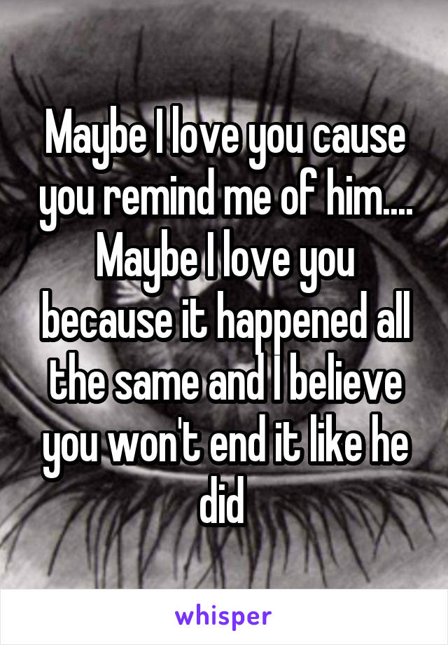 Maybe I love you cause you remind me of him.... Maybe I love you because it happened all the same and I believe you won't end it like he did