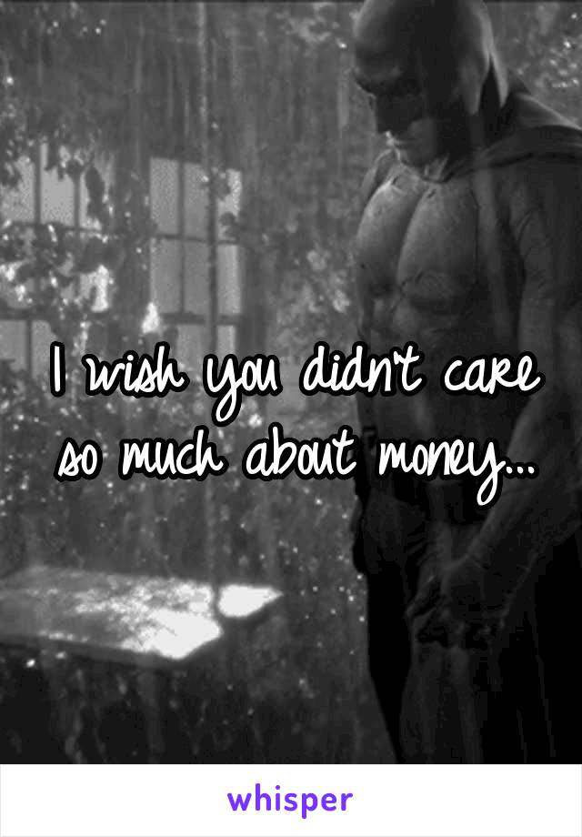 I wish you didn't care so much about money...