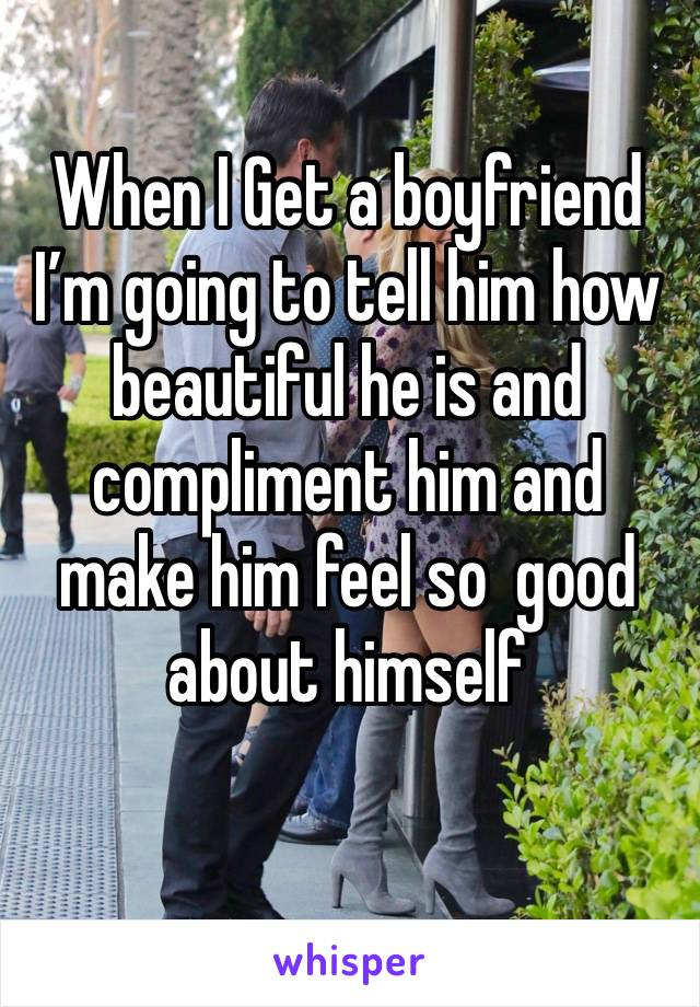 When I Get a boyfriend I'm going to tell him how beautiful he is and compliment him and make him feel so  good about himself