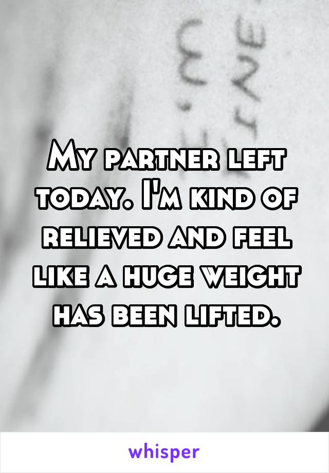 My partner left today. I'm kind of relieved and feel like a huge weight has been lifted.