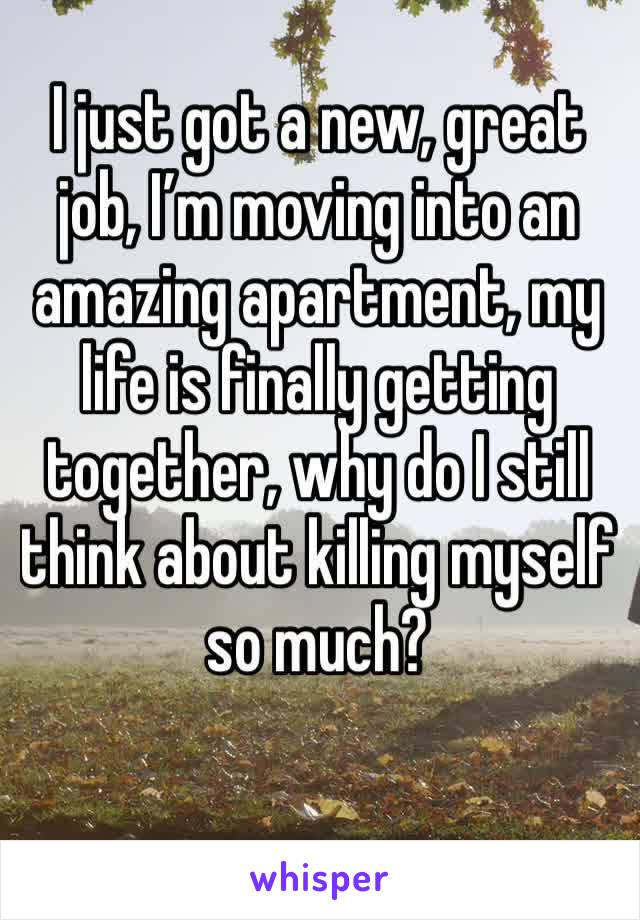 I just got a new, great job, I'm moving into an amazing apartment, my life is finally getting together, why do I still think about killing myself so much?