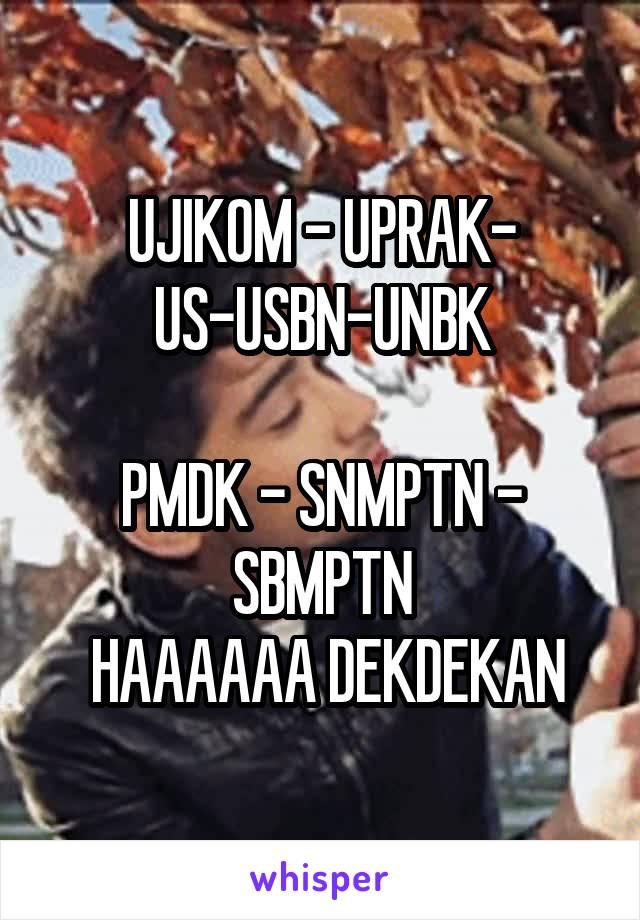 UJIKOM - UPRAK- US-USBN-UNBK  PMDK - SNMPTN - SBMPTN  HAAAAAA DEKDEKAN