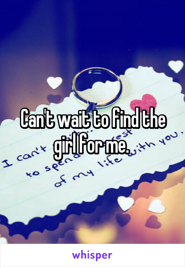Can't wait to find the girl for me.