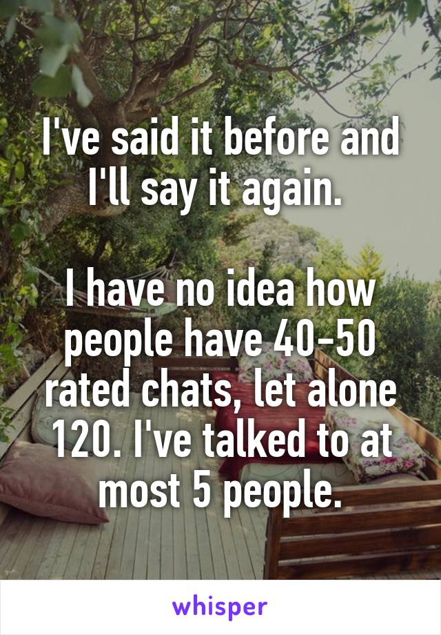 I've said it before and I'll say it again.   I have no idea how people have 40-50 rated chats, let alone 120. I've talked to at most 5 people.