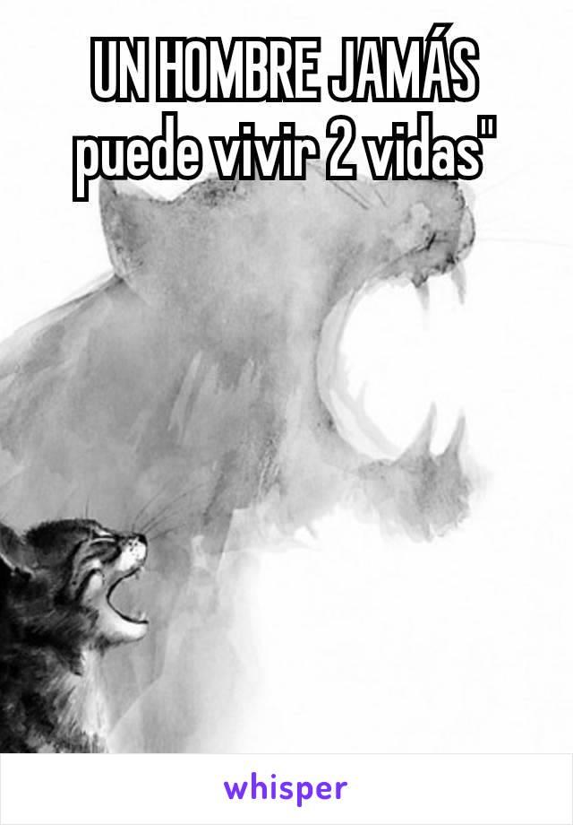 """UN HOMBRE JAMÁS puede vivir 2 vidas"""""""