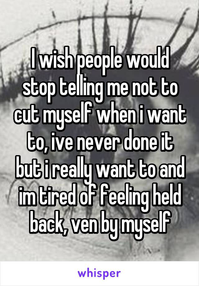 I wish people would stop telling me not to cut myself when i want to, ive never done it but i really want to and im tired of feeling held back, ven by myself