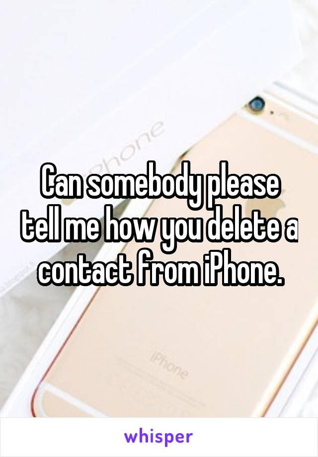 Can somebody please tell me how you delete a contact from iPhone.