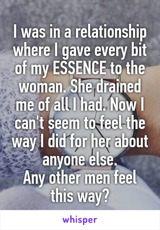 I was in a relationship where I gave every bit of my ESSENCE to the woman. She drained me of all I had. Now I can't seem to feel the way I did for her about anyone else. Any other men feel this way?
