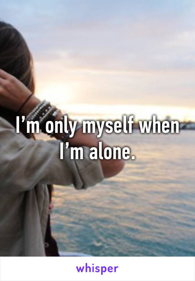 I'm only myself when I'm alone.