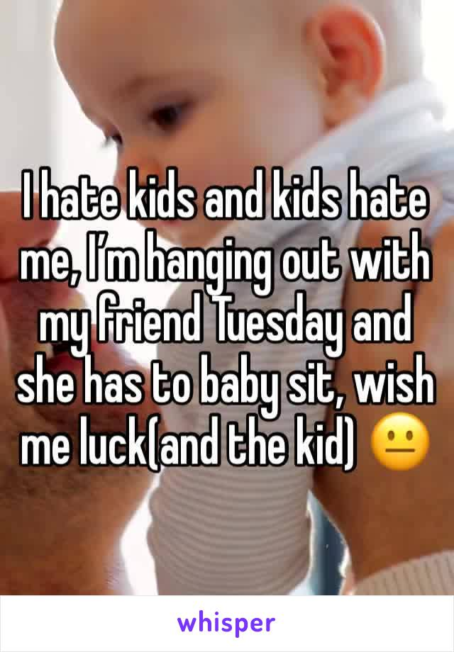 I hate kids and kids hate me, I'm hanging out with my friend Tuesday and she has to baby sit, wish me luck(and the kid) 😐