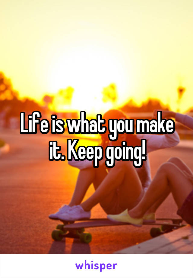 Life is what you make it. Keep going!