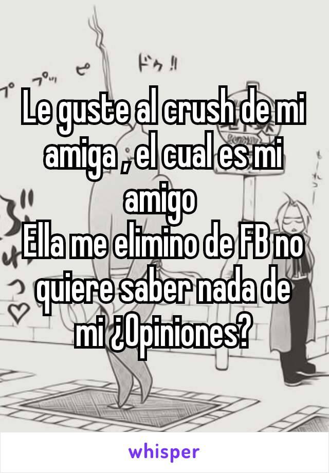 Le guste al crush de mi amiga , el cual es mi amigo  Ella me elimino de FB no quiere saber nada de mi ¿Opiniones?
