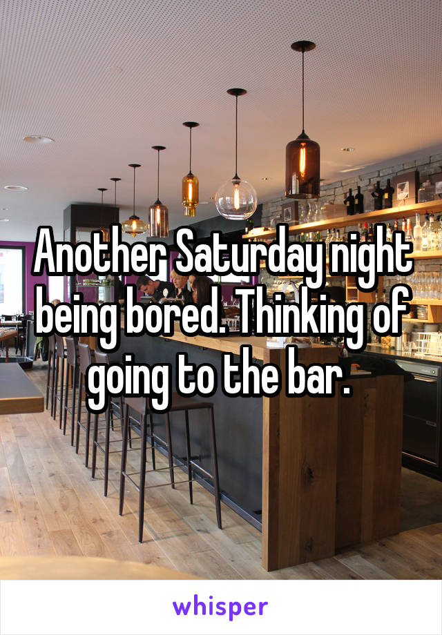 Another Saturday night being bored. Thinking of going to the bar.