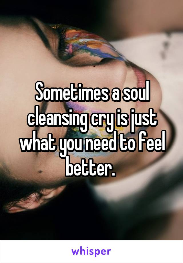 Sometimes a soul cleansing cry is just what you need to feel better.