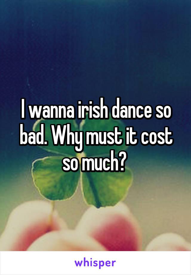 I wanna irish dance so bad. Why must it cost so much?