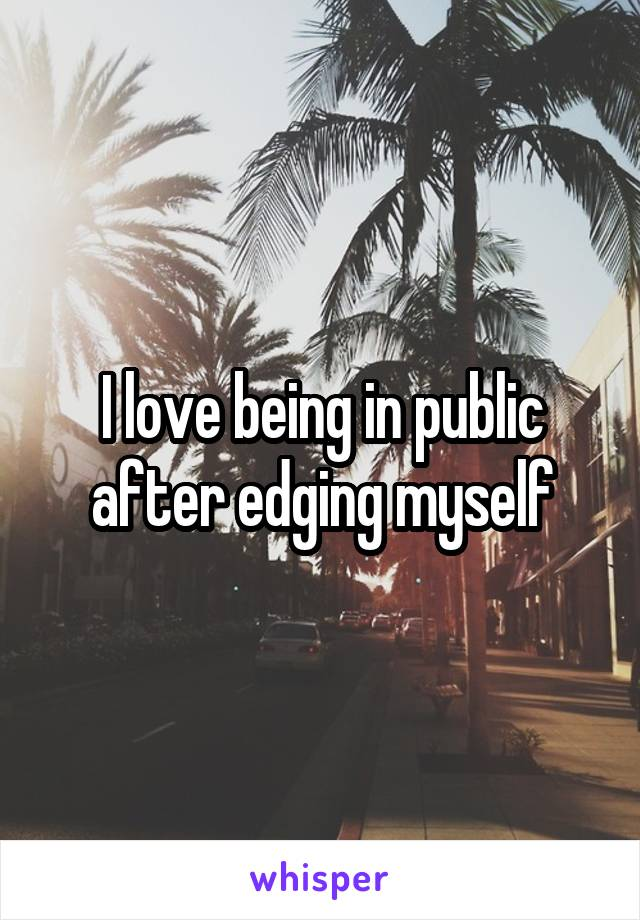 I love being in public after edging myself