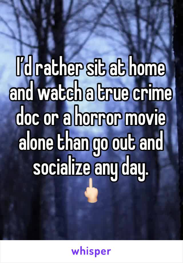 I'd rather sit at home and watch a true crime doc or a horror movie alone than go out and socialize any day.  🖕🏻