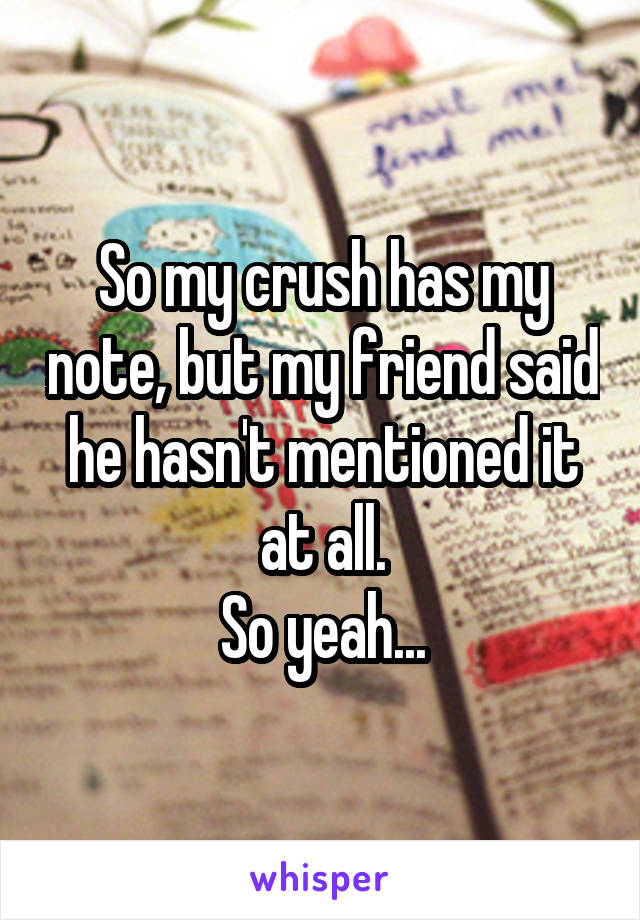 So my crush has my note, but my friend said he hasn't mentioned it at all. So yeah...