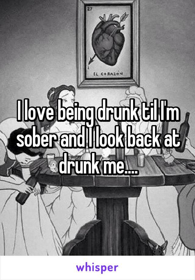 I love being drunk til I'm sober and I look back at drunk me....