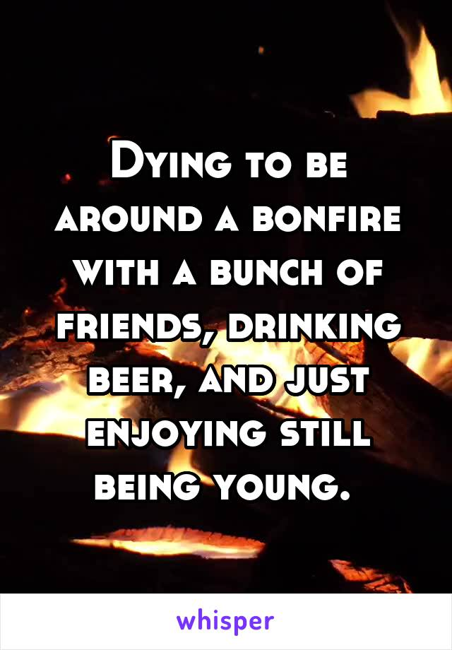 Dying to be around a bonfire with a bunch of friends, drinking beer, and just enjoying still being young.