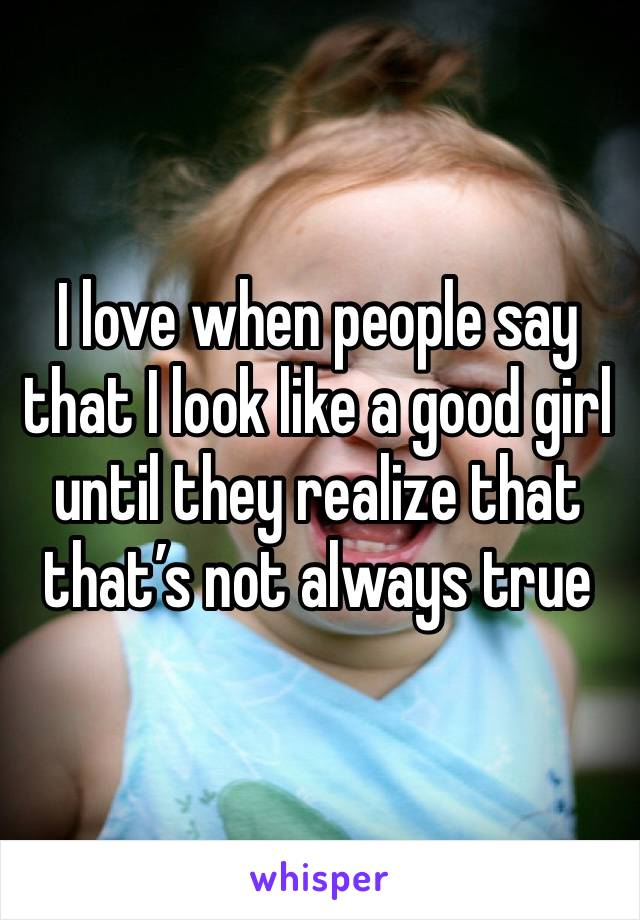 I love when people say that I look like a good girl until they realize that that's not always true