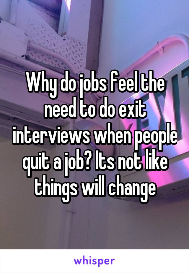Why do jobs feel the need to do exit interviews when people quit a job? Its not like things will change