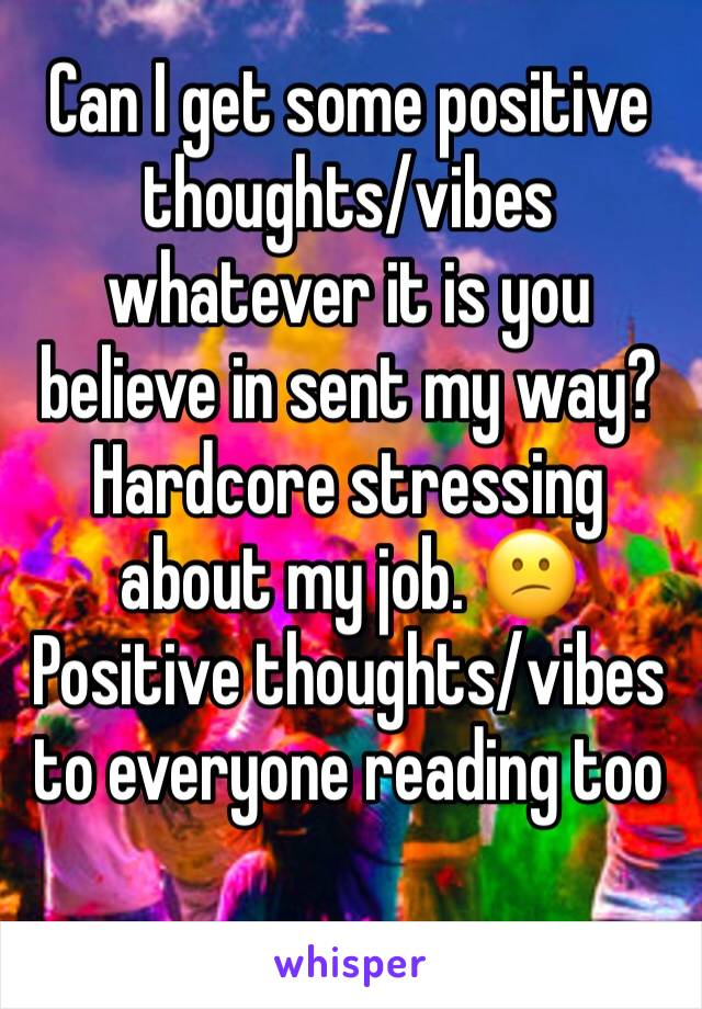 Can I get some positive thoughts/vibes whatever it is you believe in sent my way? Hardcore stressing about my job. 😕 Positive thoughts/vibes to everyone reading too