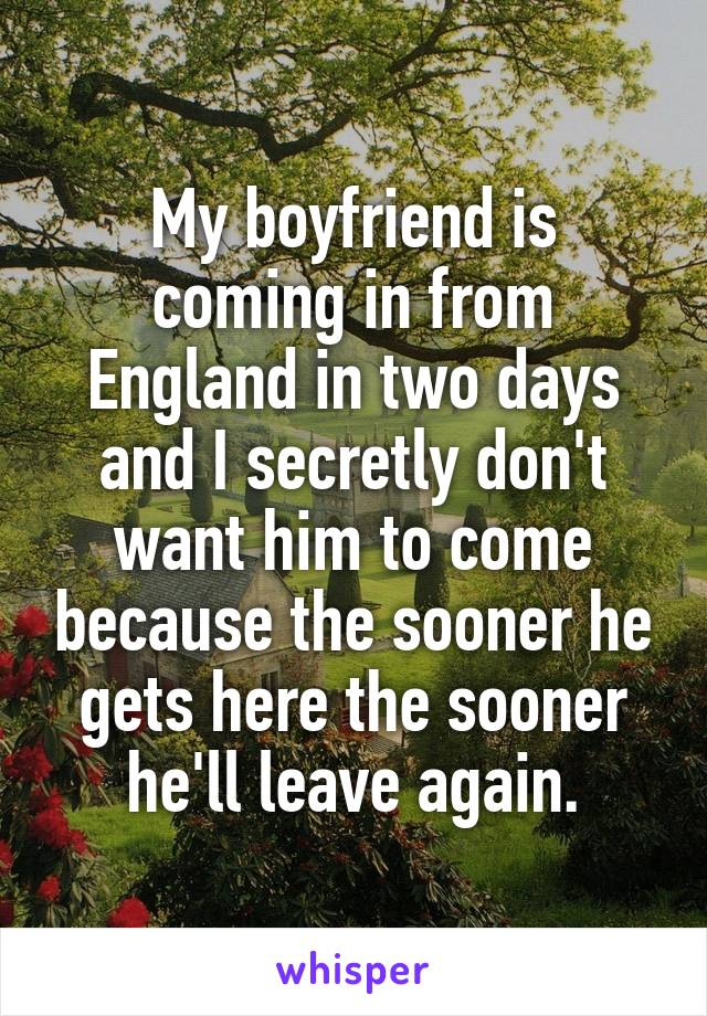 My boyfriend is coming in from England in two days and I secretly don't want him to come because the sooner he gets here the sooner he'll leave again.