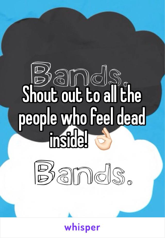 Shout out to all the people who feel dead inside! 👌🏻