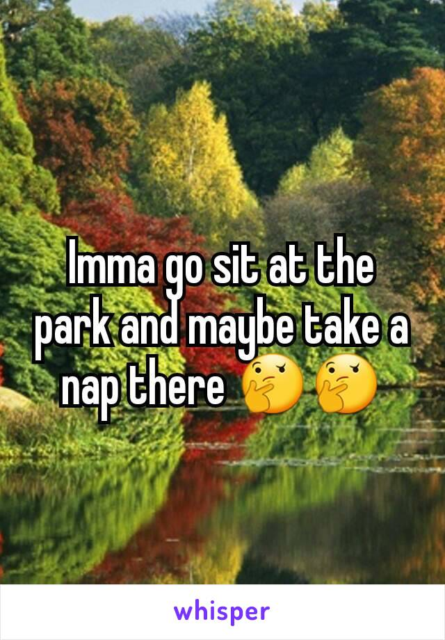 Imma go sit at the park and maybe take a nap there 🤔🤔