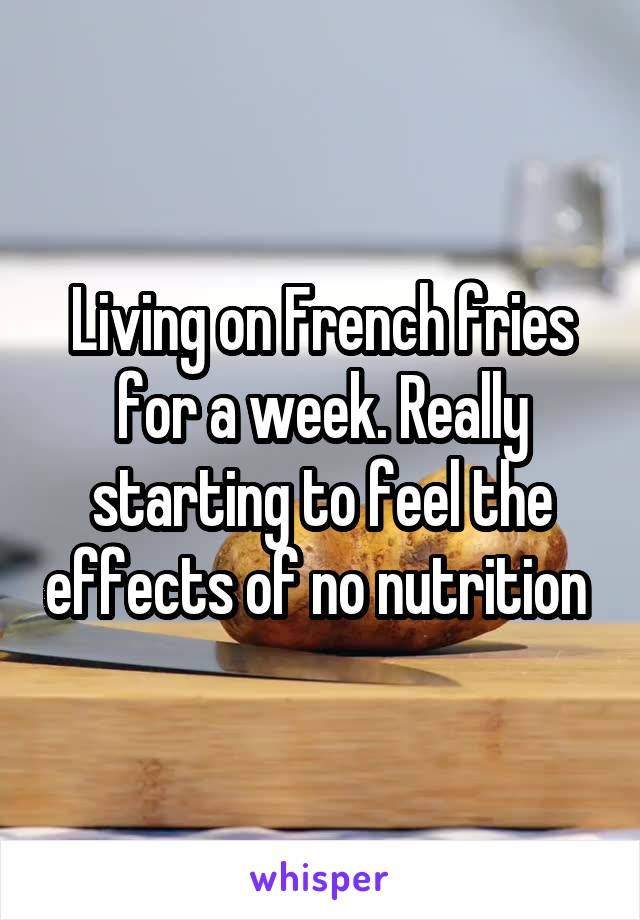 Living on French fries for a week. Really starting to feel the effects of no nutrition