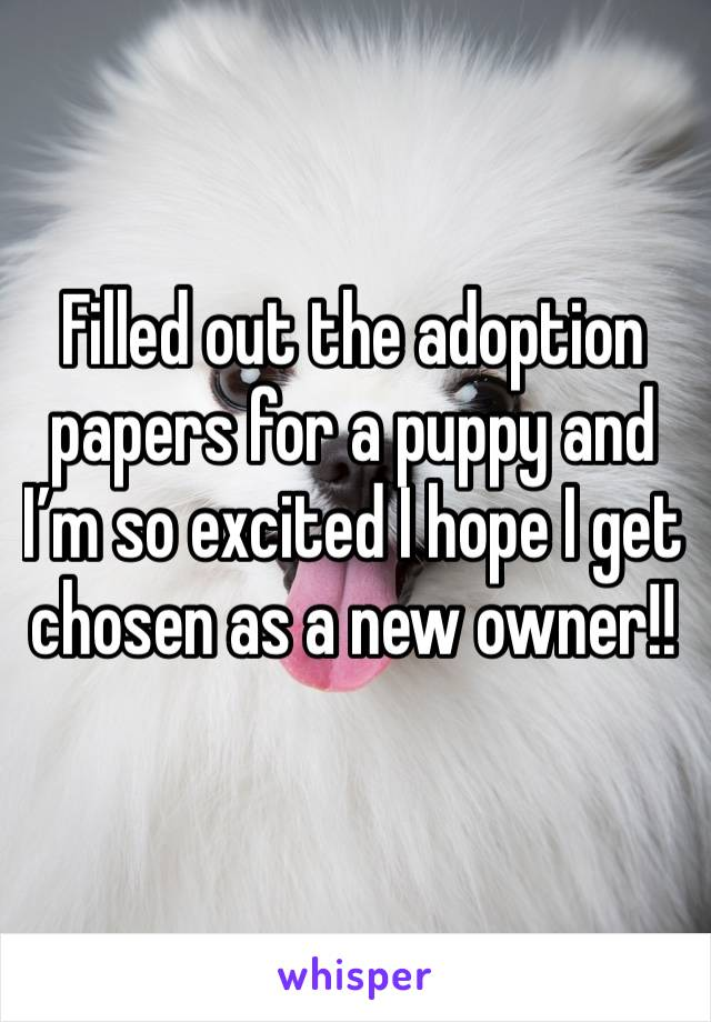 Filled out the adoption papers for a puppy and I'm so excited I hope I get chosen as a new owner!!